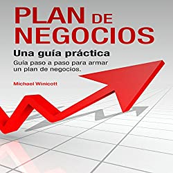 Plan de Negocios: Una guía práctica: Guía paso a paso para armar un plan de negocios [The Business Plan: A Practical, Step-by-Step Guide to Building a Business Plan]