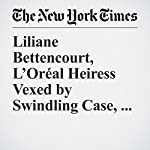 Liliane Bettencourt, L'Oréal Heiress Vexed by Swindling Case, Is Dead at 94 | Robert D. McFadden
