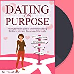 Dating on Purpose: An Illustrated Guide to Intentional Dating for Commitment-Conscious Millennials | Tia Truthteller
