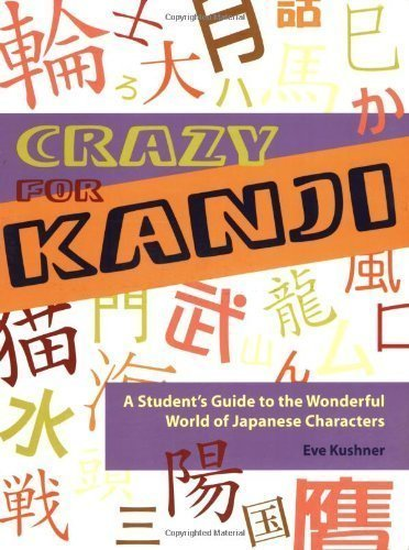 Crazy for Kanji: A Student's Guide to the Wonderful World of Japanese Characters by Eve Kushner (Jan 1 2008)