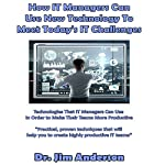 How IT Managers Can Use New Technology to Meet Today's IT Challenges: Technologies That IT Managers Can Use in Order to Make Their Teams More Productive | Dr. Jim Anderson