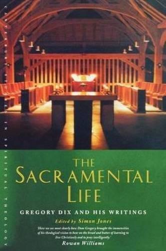 Sacramental Life (The Sacramental Life: Gregory Dix and his Writings (Canterbury Studies in Spiritual Theology))