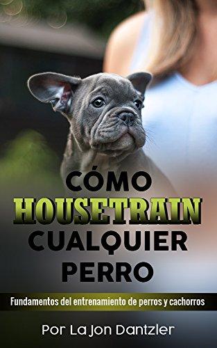 CÓMO HOUSETRAIN CUALQUIER PERRO: Fundamentos del entrenamiento de perros y cachorros (Spanish Edition)
