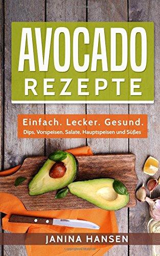 Avocado Rezepte: Einfach. Lecker. Gesund. - Dips, Vorspeisen, Salate, Hauptspeisen und Süßes!