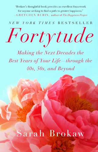 Fortytude  Making The Next Decades The Best Years Of Your Life    Through The 40S  50S  And Beyond