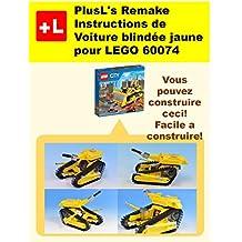 PlusL's Remake Instructions de Voiture blindée jaune pour LEGO 60074: Vous pouvez construire le Voiture blindée jaune de vos propres briques! (French Edition)