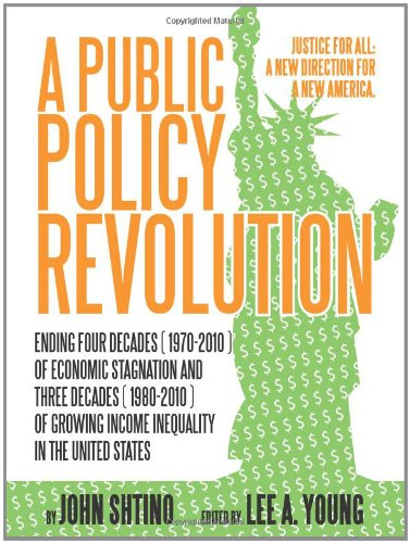 A Public Policy Revolution: Ending Four Decades (1970-2010) of Economic Stagnation and Three Decades (1980-2010) of Growing Income Inequality In the United States: Justice for All: A New Direction