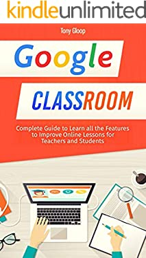 Google Classroom: Complete Guide to Learn all the Features to Improve Online Lessons for Teachers and Students [2020]