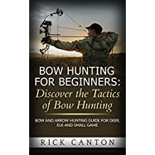Bow Hunting for Beginners: Discover the Tactics of Bowhunting: Bow and Arrow Hunting Guide for Deer, Elk and Small Game