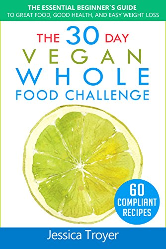 The 30 Day Vegan Whole Foods Challenge: The Essential Beginner`s Guide to Great Food, Good Health, and Easy Weight Loss; With 60 Compliant, Simple, and Delicious Vegan Recipes; With 30 Day Meal Plan