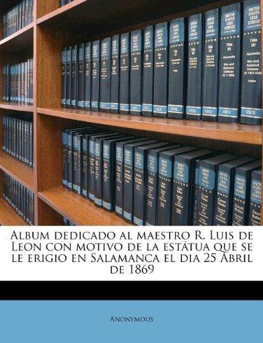 Download Album dedicado al maestro R. Luis de Leon con motivo de la estátua que se le erigio en Salamanca el dia 25 Abril de 1869 (Spanish Edition) pdf epub