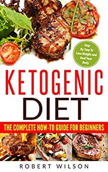 Ketogenic Diet: The Complete How-To Guide For Beginners: Ketogenic Diet For Beginners: Ketogenic Cookbook: Keto Diet: The Complete How-To Guide For Beginners by [Wilson, Robert]