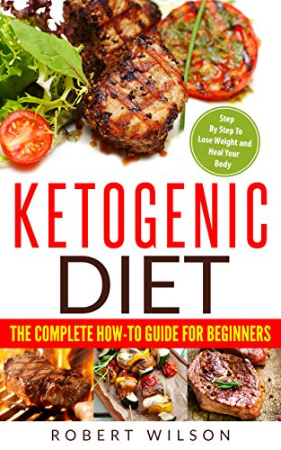 Ketogenic Diet: The Complete How-To Guide For Beginners: Ketogenic Diet For Beginners: Ketogenic Cookbook: Keto Diet: The Complete How-To Guide For Beginners cover