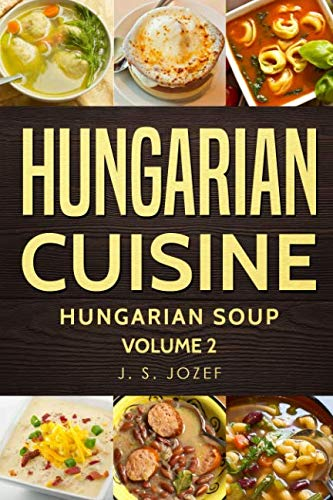 Hungarian Cuisine: Hungarian Cookbooks  Hungarian Soup in English for Beginners by J.S. JOZEF