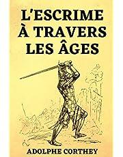 l'Escrime à Travers les Âges: suivi de L'épée ou le Fleuret Étude sur le Choix de la Meilleure Arme pour l'Escrime et le Duel | Édition Originale 1898 &1908