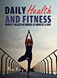 Daily Health and Fitness: Perfect Health in Under 45 Minutes a Day