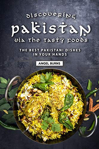 Discovering Pakistan Via the Tasty Foods: The Best Pakistani Dishes in Your Hands by Angel Burns