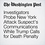 Investigators Probe New York Attack Suspect's Communications While Trump Calls for Death Penalty | Mark Berman,Matt Zapotosky