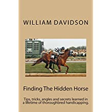 Finding The Hidden Horse: Tips, tricks, angles and secrets learned in a lifetime of thoroughbred handicapping