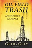 Oil Field Trash and Other Garbage, Greig Grey, 1494827093