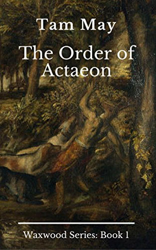 The Order of Actaeon: Waxwood Series: Book 1 by [May, Tam]