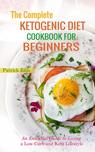 The Complete Ketogenic Diet Cookbook for beginners: An Essential Guide to Living a Low-Carb and Keto Lifestyle by Patrick Ellis