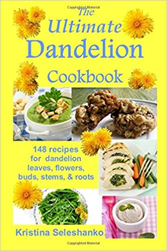 The Ultimate Dandelion Cookbook: 148 recipes for dandelion leaves, flowers, buds, stems, and roots