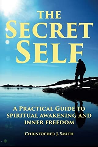 The Secret Self: A Practical Guide to Spiritual Awakening and Inner Freedom (Practical Guide To Awakening)