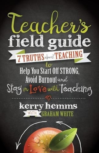 Teacher's Field Guide: 7 Truths About Teaching to Help You Start off Strong, Avoid Burnout, and Stay in Love with Teaching
