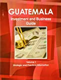 Guatemala Investment and Business Guide, IBP USA, 1438767692