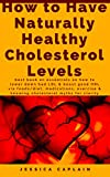 How to Have Naturally Healthy Cholesterol Levels: Best book on essentials on how to lower down bad LDL & boost good HDL via foods/diet, medications, exercise & knowing cholesterol myths for clarity