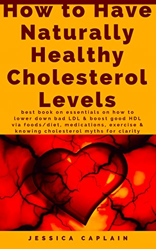 How to Have Naturally Healthy Cholesterol Levels: Best book on essentials on how to lower down bad LDL & boost good HDL via foods/diet, medications, exercise & knowing cholesterol myths for clarity (Best Way To Lower Ldl)