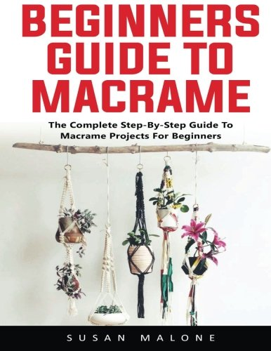 Beginners Guide to Macrame: The Complete Step-By-Step Guide to Macramé Projects for Beginners