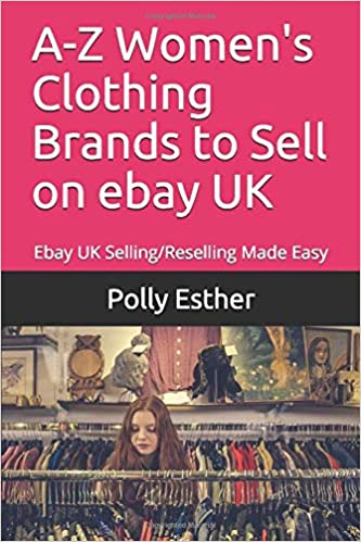 A Z Women S Clothing Brands To Sell On Ebay Uk Ebay Uk Selling Reselling Made Easy Esther Polly 9781796631821 Amazon Com Books