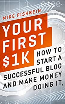 Your First $1k: How to Start a Successful Blog and Make Money Doing it by [Fishbein, Mike]