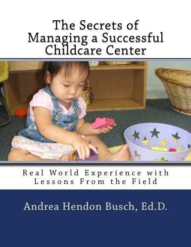 The Secrets of Managing a Successful Childcare Center: Real World Experience  with Lessons From the Field (Volume 1)