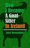 How I Became a Goat-Sitter in Ireland, Larry Rosenwinkel, 1493608606