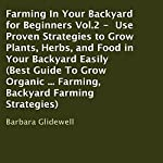 Farming in Your Backyard for Beginners, Book 2: Use Proven Strategies to Grow Plants, Herbs, and Food in Your Backyard Easily | Barbara Glidewell