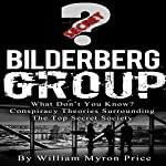 Bilderberg Group: What Don't You Know? Conspiracy Theories Surrounding the Top Secret Society: Secret Societies, Book 1   William Myron Price