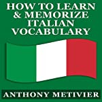 How to Learn and Memorize Italian Vocabulary...: Using a Memory Palace Specifically Designed for the Italian Language (Magnetic Memory Series) | Anthony Metivier