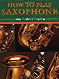 How to Play Saxophone, John Robert Brown and John R. Brown, 0312104774