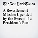 A Resettlement Mission Upended by the Sweep of a President's Pen | Dan Barry