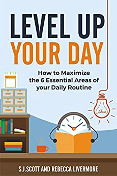 Level Up Your Day: How to Maximize the 6 Essential Areas of Your Daily Routine by [Scott, S.J., Livermore, Rebecca]