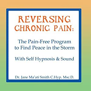 Reversing Chronic Pain: The Pain-Free Program to Find Peace in the Storm With Self Hypnosis & Sound
