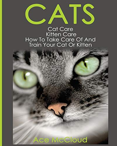 (Cats: Cat Care: Kitten Care: How To Take Care Of And Train Your Cat Or Kitten (Complete Guide to Cat Care & Kitten Care with Pro))