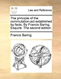 The Principle of the Commutation-Act Establishedby Facts by Francis Baring, Esquire The, Francis Baring, 1170459994
