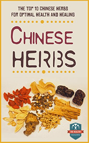 Chinese Herbs: The Top 10 Chinese Herbs For Optimal Health And Healing (Herbal Remedies - Eastern Medicine - Natural Herbs - Alternative Medicine) by [The Healthy Reader]