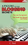 SIX-FIGURE INCOME BLOGGING SECRETS: The Lies You Ignored, The Truth You Should not Follow