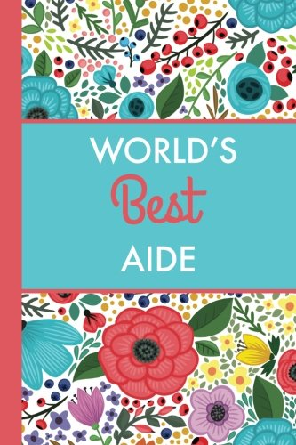 World's Best Aide (6x9 Journal): Bright Flowers, Lightly Lined, 120 Pages, Perfect for Notes, Journaling, Mother?s Day and Christmas Gifts pdf epub