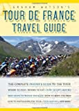 Graham Watson's Tour De France Travel Guide: The Complete Insider's Guide to Following the World's Greatest Race